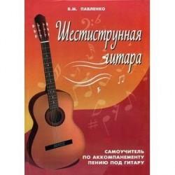 Шестиструнная гитара. Самоучитель по аккомпанементу пению под гитару. Учебно-методическое пособие