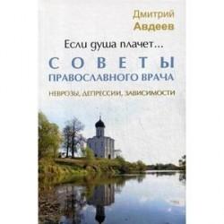 Если душа плачет... Советы православного врача. Неврозы, депрессии, зависимости