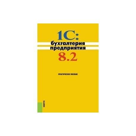1C: Бухгалтерия предприятия 8.2. Практическое пособие