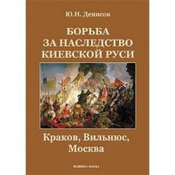 Борьба за наследство Киевской Руси: Краков, Вильнюс, Москва.