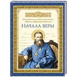 Начала веры. По творениям святого праведного Иоанна Кронштадтского..