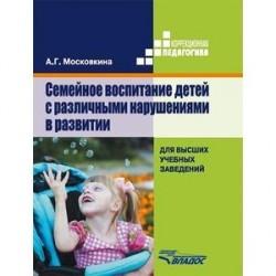 Семейное воспитание детей с различными нарушениями в развитии. Учебник для студентов высших учебных заведений