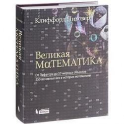 Великая математика. От Пифагора до 57-мерных объектов. 250 основных вех в истории математики.