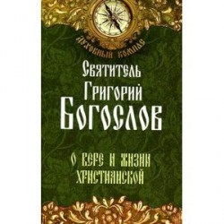 Святитель Григорий Богослов. О вере и жизни христианской.