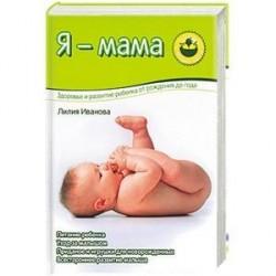 Я - мама. Здоровье и развитие ребенка о рождения до года