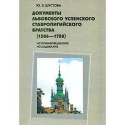 Документы Львовского Успенского Ставропигийского братства (1586-1788): Источниковедческое исследов