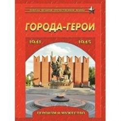 Города-герои. Героизм и мужество. 1941-1945