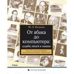 От абака до компьютера: судьбы людей и машин. Книга для чтения по истории вычислительной техники в двух томах. Том 1