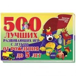 500 лучших развивающих игр с детьми от рождения до 5 лет