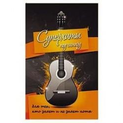 Суперхиты под гитару: для тех, кто знает и не знает ноты