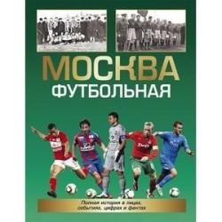 Москва футбольная.Полная история в лицах,событиях,цифрах и фактах