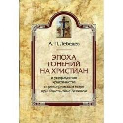 Эпоха гонений на христиан и утверждение христианства в греко-римском мире при Константине Великом