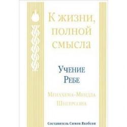 К жизни, полной смысла. Учение Ребе Менахема-Мендла Шнеерсона