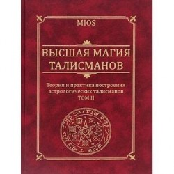 Высшая магия талисманов. Теория и практика построения астрологических талисманов. Том 2