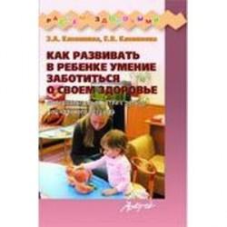 Как развивать в ребенке умение заботиться о своем здоровье. Материалы для занятий с детьми дошкольного возраста