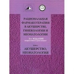 Рациональная фармакотерапия в акушерстве, гинекологии и неонатологии. В 2 томах. Том 1. Акушерство, неонатология
