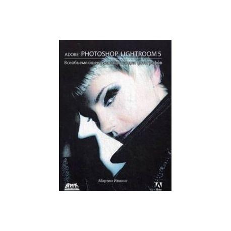 Adobe Photoshop Lightroom 5  Всеобъемлющее руководство для фотографов
