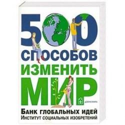 500 способов изменить мир. Банк глобальных идей. Институт социальных изобретений
