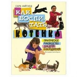 Как воспитать котенка. Практическое руководство для детей и их родителей