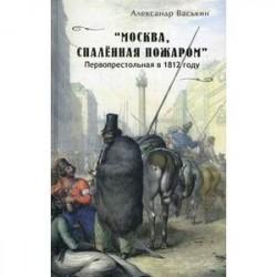 'Москва, спаленная пожаром'. Первопрестольная в 1812 году