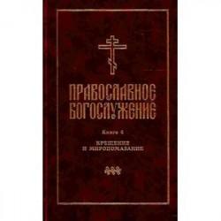 Православное богослужение. Книга 4. Крещение и Миропомазание