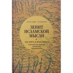 Зенит исламской мысли. В 3 томах. Том 1. Как жить и властвовать. Политическая культура исламского Средневековья