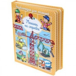 Энциклопедия для малышей. Машины на стройке