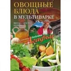 Овощные блюда в мультиварке. Вкусно, просто, полезно