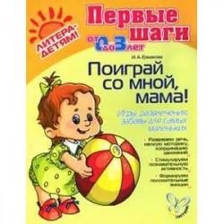 Поиграй со мной, мама! Игры, развлечения, забавы для самых маленьких. Для детей от 0 до 3-х лет