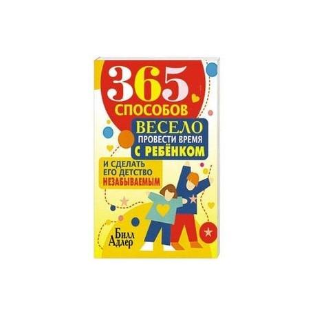 365 способов весело провести время с ребенком и сделать его детство незабываемым