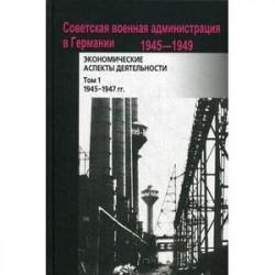 Советская военная администрация в Германии, 1945-1949. Том 1. 1945-1947 гг