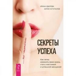 Секреты успеха по-женски. Как легко изменить свою жизнь, стать счастливой и успешной женщиной