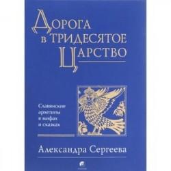 Дорога в Тридесятое царство. Славянские архетипы в мифах и сказках