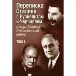Переписка И.В. Сталина с Ф. Рузвельтом и У. Черчиллем в годы Великой Отечественной войны. Том 1