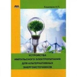Устройства импульсного электропитания для альтернативных энергоисточников. Практическое пособие
