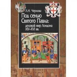 Под сенью Святого Павла. Деловой мир Лондона, XIV-XVI вв.