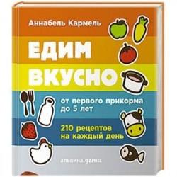 Едим вкусно:210 рецептов на каждый день. От первого прикорма до 5 лет