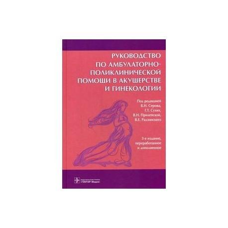 Руководство по амбулаторно-поликлинической помощи в акушерстве и гинекологии. Руководство