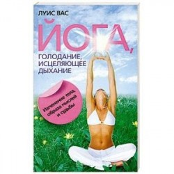 Йога, голодание, исцеляющее дыхание. Изменение тела, образа мыслей и судьбы