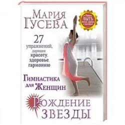 Гимнастика для женщин 'Рождение звезды'. 27 упражнений, дарящих красоту, здоровье, гармонию