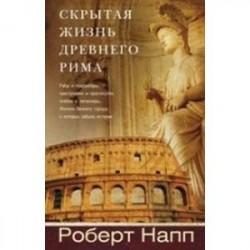 Скрытая Жизнь Древнего Рима. Рабы и гладиаторы, преступники и проститутки, плебеи и легионеры…