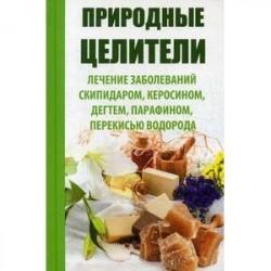 Природные целители. Лечение заболеваний скипидаром, керосином, дегтем, парафином, перекисью водорода