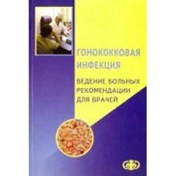 Гонококковая инфекция. Ведение больных. Рекомендации для врачей