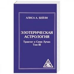 Эзотерическая астрология. Трактат о Семи Лучах. Том 3