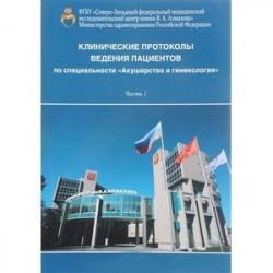Клинические протоколы ведения пациентов по специальности 'Акушерство и гинекология'. В 2 частях. Часть 1