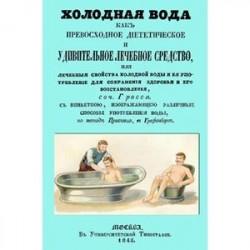 Холодная вода как превосходное диететическое и удивительное лечебное средство, или Лечебные свойства холодной воды и ее