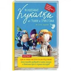 Волшебные куколки из ткани и трикотажа от Елены Гридневой. Полное пошаговое руководство по шитью кукол и созданию