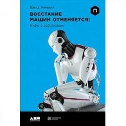 Восстание машин отменяется!Мифы о роботизации