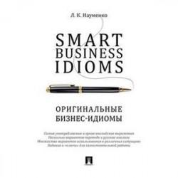 Smart Business Idioms. Оригинальные бизнес - идиомы