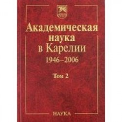 Академическая наука в Карелии. 1946-2006. В 2-х томах. Том 2